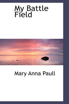 My Battle Field by Mary Anna Paull