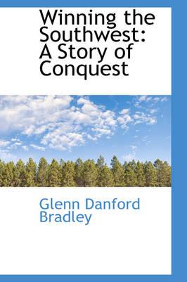 Winning the Southwest A Story of Conquest by Glenn Danford Bradley