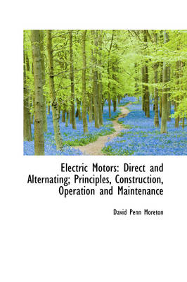 Electric Motors Direct and Alternating; Principles, Construction, Operation and Maintenance by David Penn Moreton