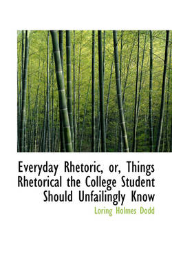 Everyday Rhetoric, Or, Things Rhetorical the College Student Should Unfailingly Know by Loring Holmes Dodd