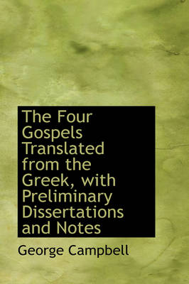 The Four Gospels Translated from the Greek, with Preliminary Dissertations and Notes by George Campbell