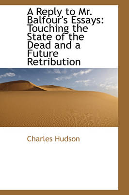 A Reply to Mr. Balfour's Essays Touching the State of the Dead and a Future Retribution by Charles Hudson