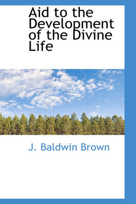 Aid to the Development of the Divine Life by J Baldwin Brown