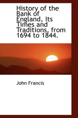History of the Bank of England, Its Times and Traditions, from 1694 to 1844. by John Francis