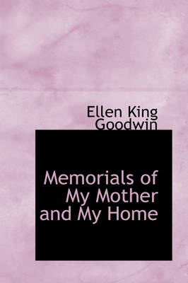 Memorials of My Mother and My Home by Ellen King Goodwin
