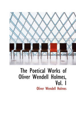 The Poetical Works of Oliver Wendell Holmes, Vol. I by Oliver Wendell, Jr., Jr. Holmes