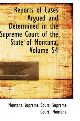Reports of Cases Argued and Determined in the Supreme Court of the State of Montana, Volume 54 by Montana Supreme Court