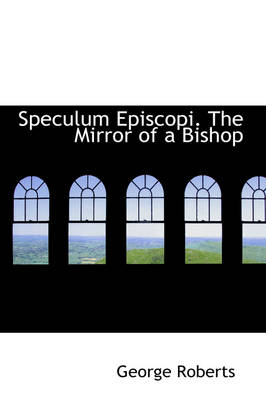 Speculum Episcopi. the Mirror of a Bishop by George Roberts