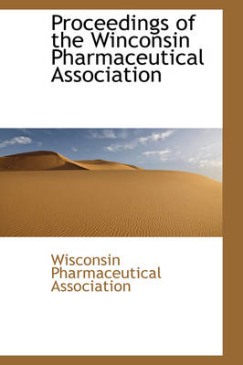 Proceedings of the Winconsin Pharmaceutical Association by Wisconsin Pharmaceut Association