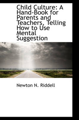 Child Culture A Hand-Book for Parents and Teachers, Telling How to Use Mental Suggestion by Newton N Riddell