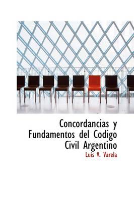 Concordancias y Fundamentos del C Digo Civil Argentino by Luis V Varela