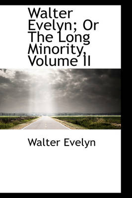 Walter Evelyn; Or the Long Minority, Volume II by Walter Evelyn