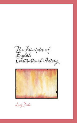 The Principles of English Constitutional History by Lucy Dale