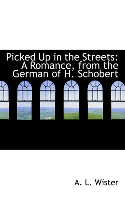 Picked Up in the Streets A Romance, from the German of H. Schobert by A L Wister