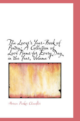 The Lover's Year-Book of Poetry A Collection of Love Poems for Every Day in the Year, Volume I by Horace Parker Chandler