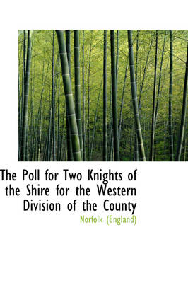 The Poll for Two Knights of the Shire for the Western Division of the County by Norfolk (England), Norfolk (England)