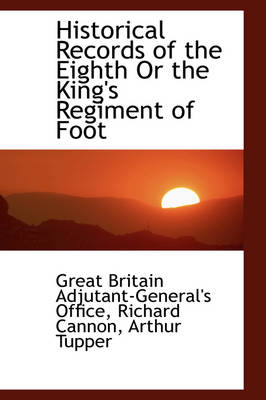Historical Records of the Eighth or the King's Regiment of Foot by Great Britain Ad Office