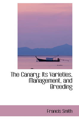 The Canary Its Varieties, Management, and Breeding by Francis Smith