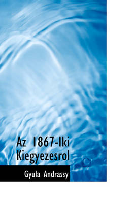 AZ 1867-Iki Kiegyez Srol by Gyula Andrassy, Gyula Andr Ssy