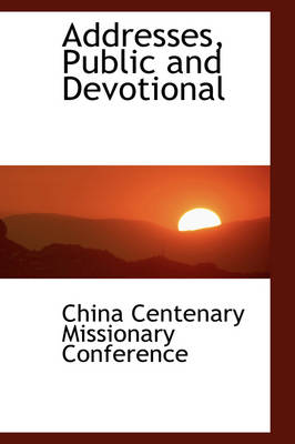 Addresses, Public and Devotional by China Centenary Missionary Conference