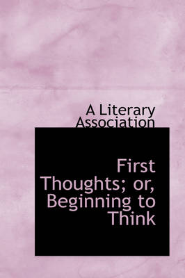 First Thoughts; Or, Beginning to Think by Literary Association