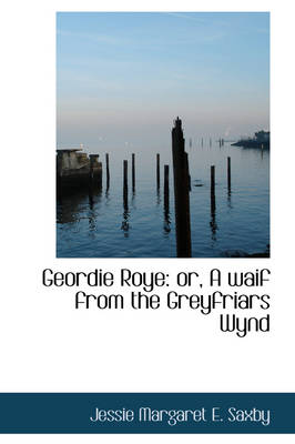 Geordie Roye Or, a Waif from the Greyfriars Wynd by Jessie Margaret E Saxby