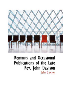 Remains and Occasional Publications of the Late REV. John Davison by Dr John Davison