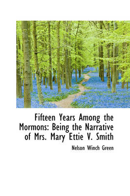 Fifteen Years Among the Mormons Being the Narrative of Mrs. Mary Ettie V. Smith by Nelson Winch Green