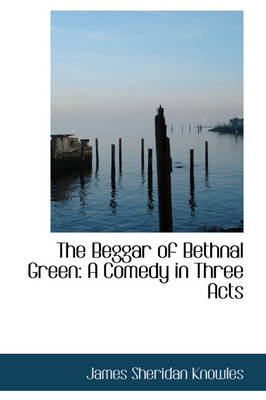 The Beggar of Bethnal Green A Comedy in Three Acts by James Sheridan Knowles