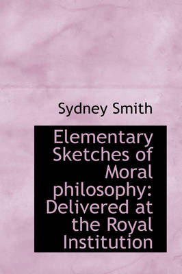 Elementary Sketches of Moral Philosophy Delivered at the Royal Institution by Sydney (St Catharine's College Cambridge) Smith