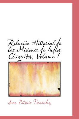 Relaci N Historial de Las Misiones de Indios Chiquitos, Volume I by Juan Patricio Fernndez