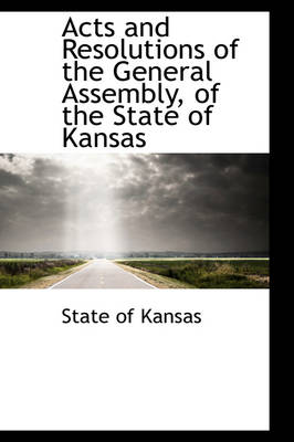 Acts and Resolutions of the General Assembly, of the State of Kansas by State Of Kansas