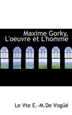 Maxime Gorky, L'Oeuvre Et L'Homme by Le Vte E -M De Vog