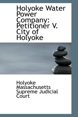 Holyoke Water Power Company Petitioner V. City of Holyoke by Supreme Judicial Court Massachusetts Supreme Judicial Court, Massachusetts Supreme Judicial Court