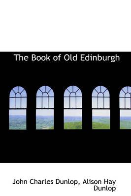 The Book of Old Edinburgh by John Charles Dunlop