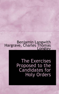 The Exercises Proposed to the Candidates for Holy Orders by Benjamin Langwith Hargrave