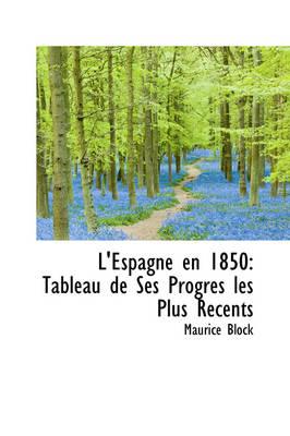 L'Espagne En 1850 Tableau de Ses Progres Les Plus R Cents by Maurice Block
