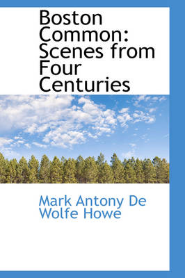 Boston Common Scenes from Four Centuries by Mark Antony De Wolfe Howe