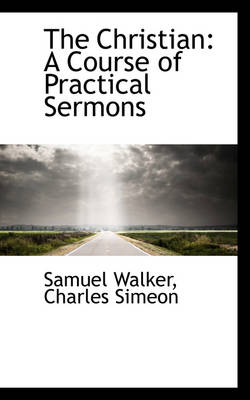 The Christian A Course of Practical Sermons by Professor of Criminal Justice Samuel (University of Nebraska, Omaha UNIV OF NEBRASKA AT OMAHA UNIV OF NEBRASKA AT OMAHA Walker