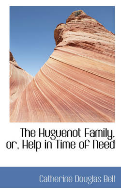 The Huguenot Family, Or, Help in Time of Need by Catherine Douglas Bell