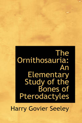 The Ornithosauria An Elementary Study of the Bones of Pterodactyles by Harry Govier Seeley