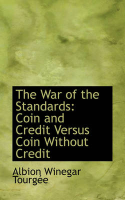 The War of the Standards Coin and Credit Versus Coin Without Credit by Albion Winegar Tourgee