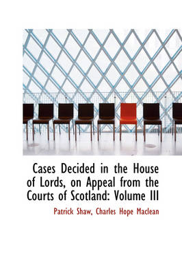 Cases Decided in the House of Lords, on Appeal from the Courts of Scotland Volume III by Lecturer in Logic Patrick (University of Glasgow) Shaw