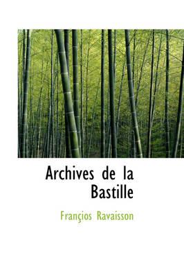 Archives de La Bastille by Franios Ravaisson, Francois Nicolas Napoleon Ravaisson