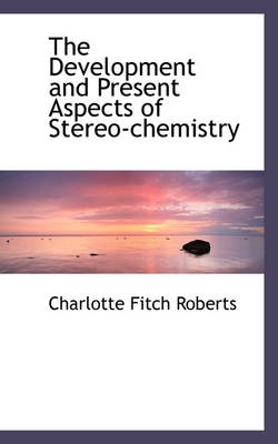The Development and Present Aspects of Stereo-Chemistry by Charlotte Fitch Roberts