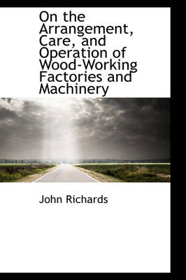 On the Arrangement, Care, and Operation of Wood-Working Factories and Machinery by John (University of Nottingham Business School) Richards