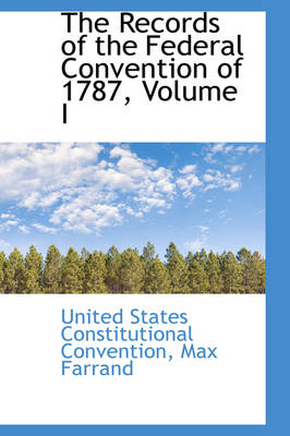 The Records of the Federal Convention of 1787, Volume I by United States Constitution Convention