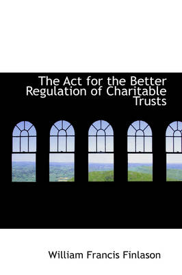 The ACT for the Better Regulation of Charitable Trusts by W F Finlason