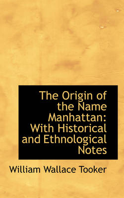The Origin of the Name Manhattan With Historical and Ethnological Notes by William Wallace Tooker
