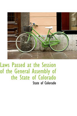 Laws Passed at the Session of the General Assembly of the State of Colorado by State Of Colorado